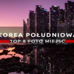 Korea Południowa. Esencja nowoczesnej Azji i raj dla fotografa