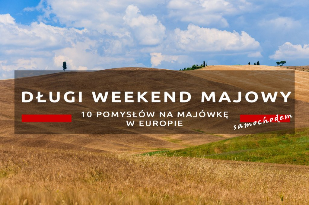 długi weekend majowy 10 pomysłów na majówkę w europie samochodem