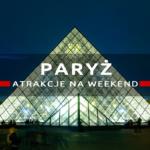 Atrakcje Paryża w dwa dni. Zwiedzanie Paryża w weekend – co warto zobaczyć?