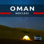 Noclegi w Omanie. Gdzie spać w Omanie? Oczywiście pod namiotem