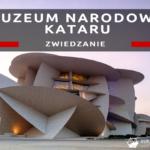 Muzeum Narodowe Kataru – jedno z najlepszych muzeów w jakich byliśmy