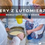 Sery z Lutomierza – serowarskie warsztaty w Lutomierzu